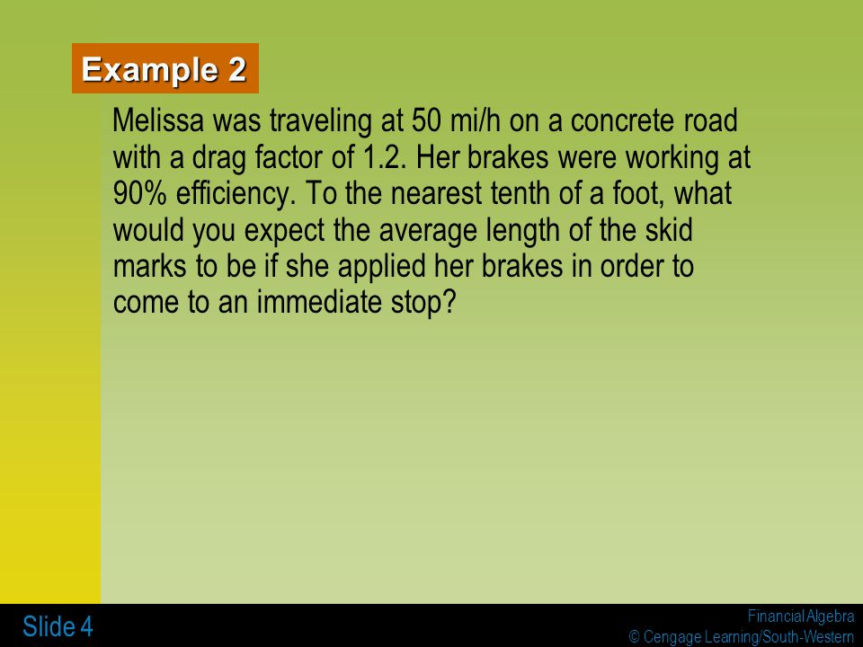 Financial Algebra © Cengage Learning/South-Western Slide 4 Example 2 Melissa was traveling at 50 mi/h on a concrete road with a drag factor of 1.2.