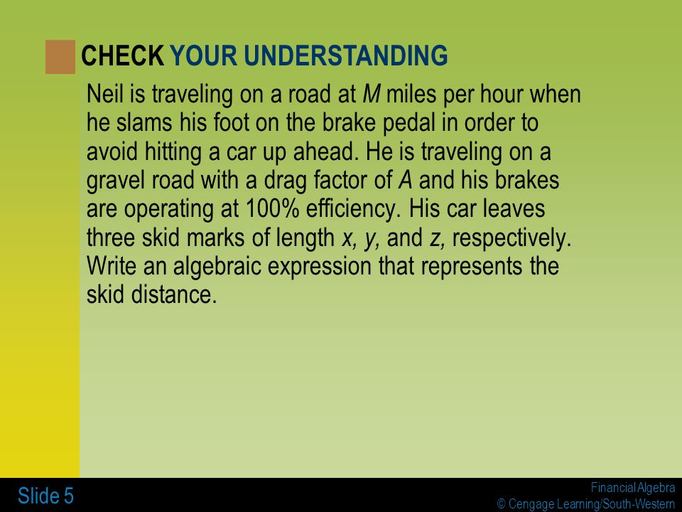 Financial Algebra © Cengage Learning/South-Western Slide 5 Neil is traveling on a road at M miles per hour when he slams his foot on the brake pedal i