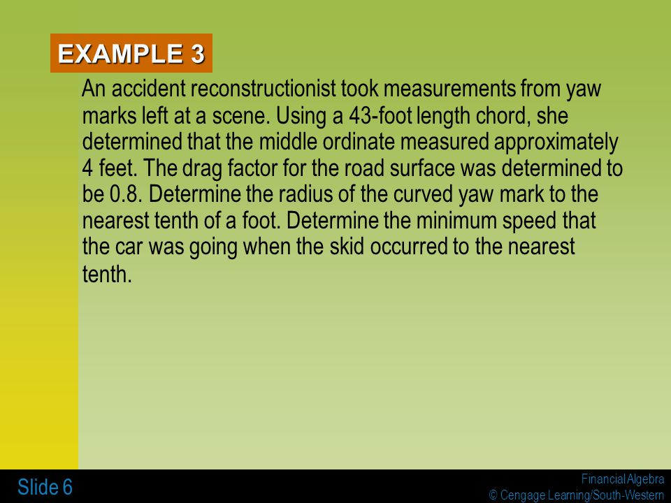 Financial Algebra © Cengage Learning/South-Western Slide 6 EXAMPLE 3 An accident reconstructionist took measurements from yaw marks left at a scene.
