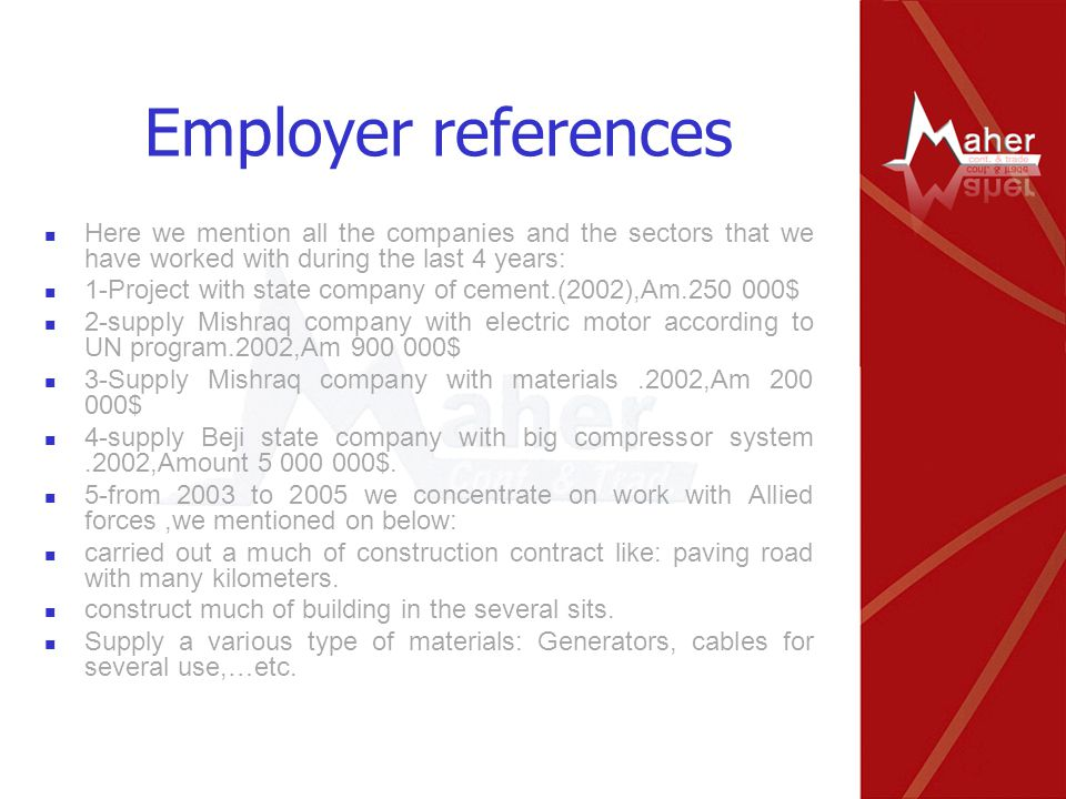 Employer references Here we mention all the companies and the sectors that we have worked with during the last 4 years: 1-Project with state company of cement.(2002),Am.250 000$ 2-supply Mishraq company with electric motor according to UN program.2002,Am 900 000$ 3-Supply Mishraq company with materials.2002,Am 200 000$ 4-supply Beji state company with big compressor system.2002,Amount 5 000 000$.
