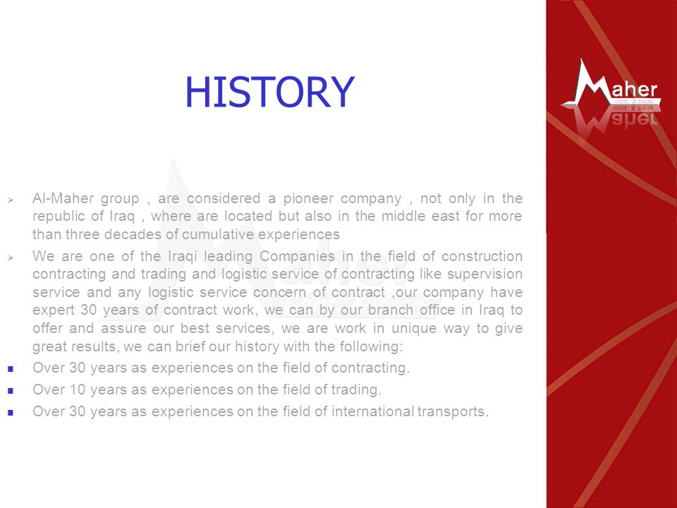 HISTORY  Al-Maher group, are considered a pioneer company, not only in the republic of Iraq, where are located but also in the middle east for more than three decades of cumulative experiences  We are one of the Iraqi leading Companies in the field of construction contracting and trading and logistic service of contracting like supervision service and any logistic service concern of contract,our company have expert 30 years of contract work, we can by our branch office in Iraq to offer and assure our best services, we are work in unique way to give great results, we can brief our history with the following: Over 30 years as experiences on the field of contracting.