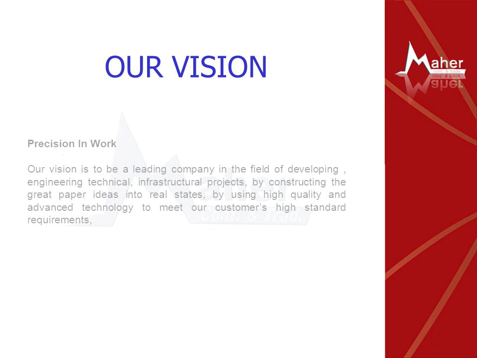 Precision In Work Our vision is to be a leading company in the field of developing, engineering technical, infrastructural projects, by constructing t