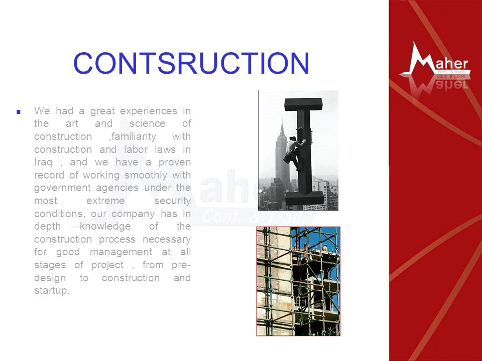CONTSRUCTION We had a great experiences in the art and science of construction,familiarity with construction and labor laws in Iraq, and we have a pro