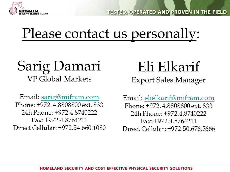 Please contact us personally: Sarig Damari VP Global Markets Email: sarig@mifram.com Phone: +972. 4.8808800 ext. 833 24h Phone: +972.4.8740222 Fax: +9