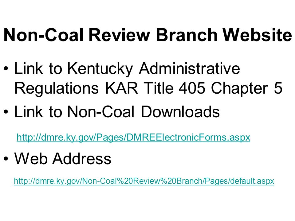 Link to Kentucky Administrative Regulations KAR Title 405 Chapter 5 Link to Non-Coal Downloads http://dmre.ky.gov/Pages/DMREElectronicForms.aspx Web Address http://dmre.ky.gov/Non-Coal%20Review%20Branch/Pages/default.aspx Non-Coal Review Branch Website