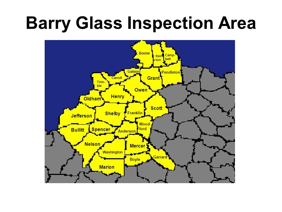 Barry Glass Inspection Area Shelby Jefferson Bullitt Nelson Spencer Marion Washington Boyle Mercer Anderson Franklin Henry Oldham Garrard Wood- ford Scott Owen Trim- ble Carroll Grant Gallatin Pendleton Boone Ken- ton Camp- bell