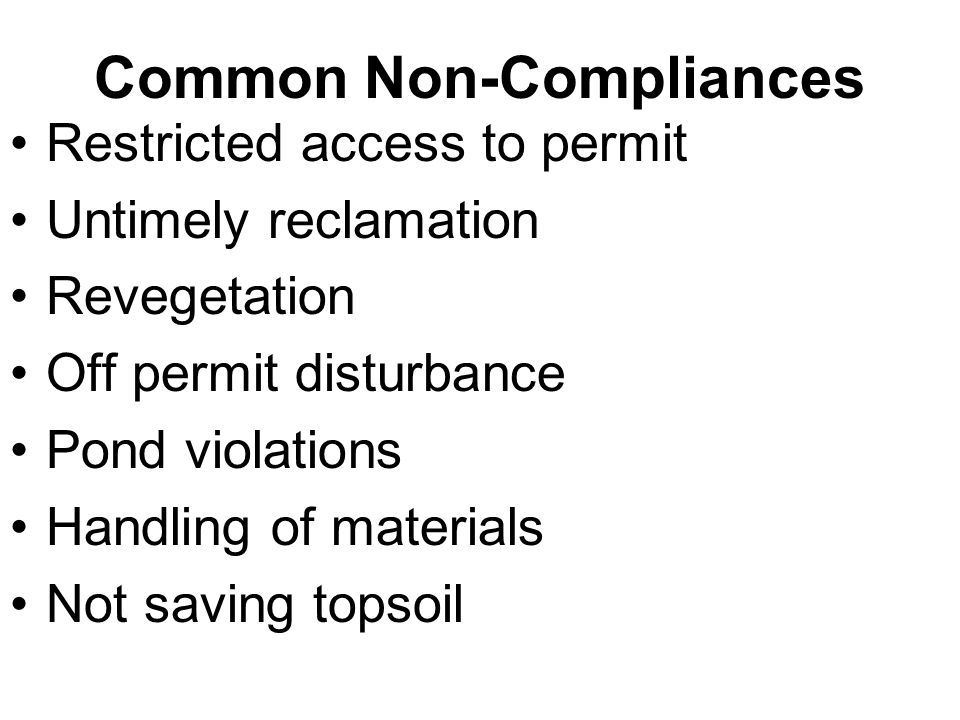 Common Non-Compliances Restricted access to permit Untimely reclamation Revegetation Off permit disturbance Pond violations Handling of materials Not saving topsoil