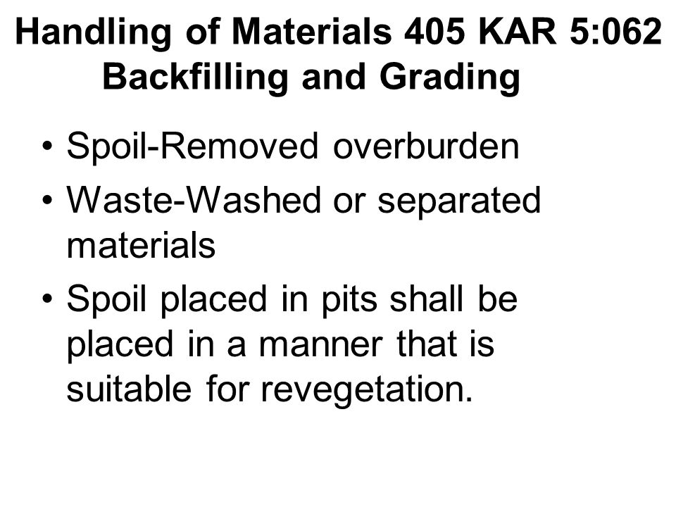 Handling of Materials 405 KAR 5:062 Backfilling and Grading Spoil-Removed overburden Waste-Washed or separated materials Spoil placed in pits shall be placed in a manner that is suitable for revegetation.