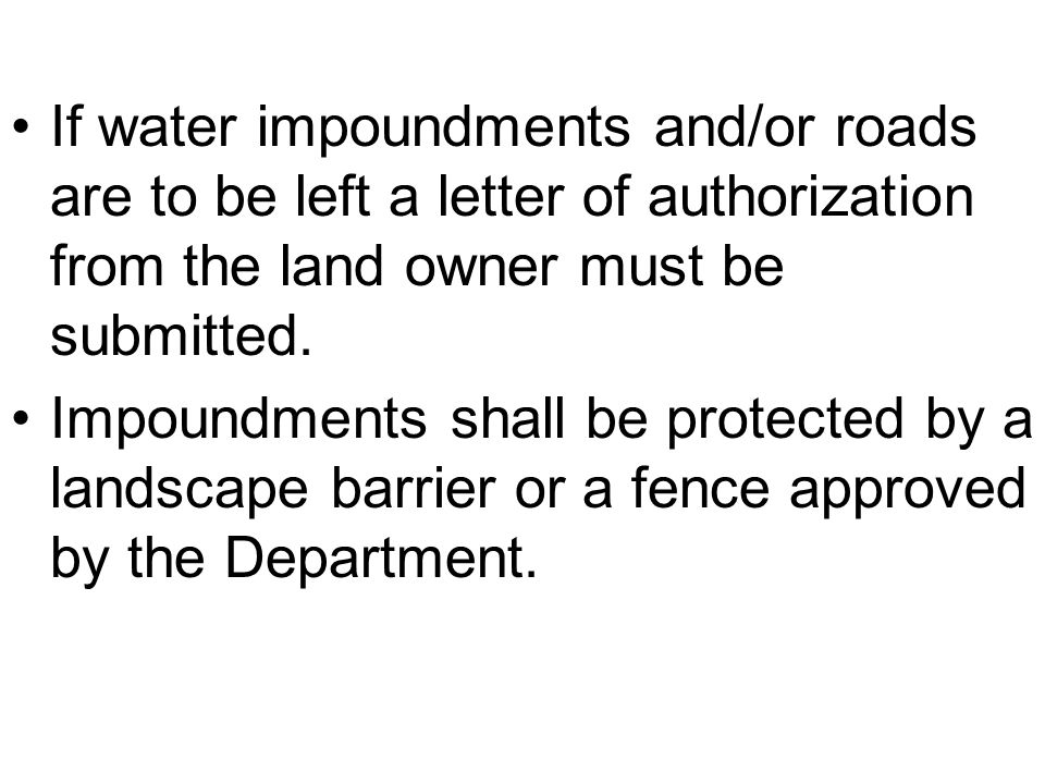 If water impoundments and/or roads are to be left a letter of authorization from the land owner must be submitted.