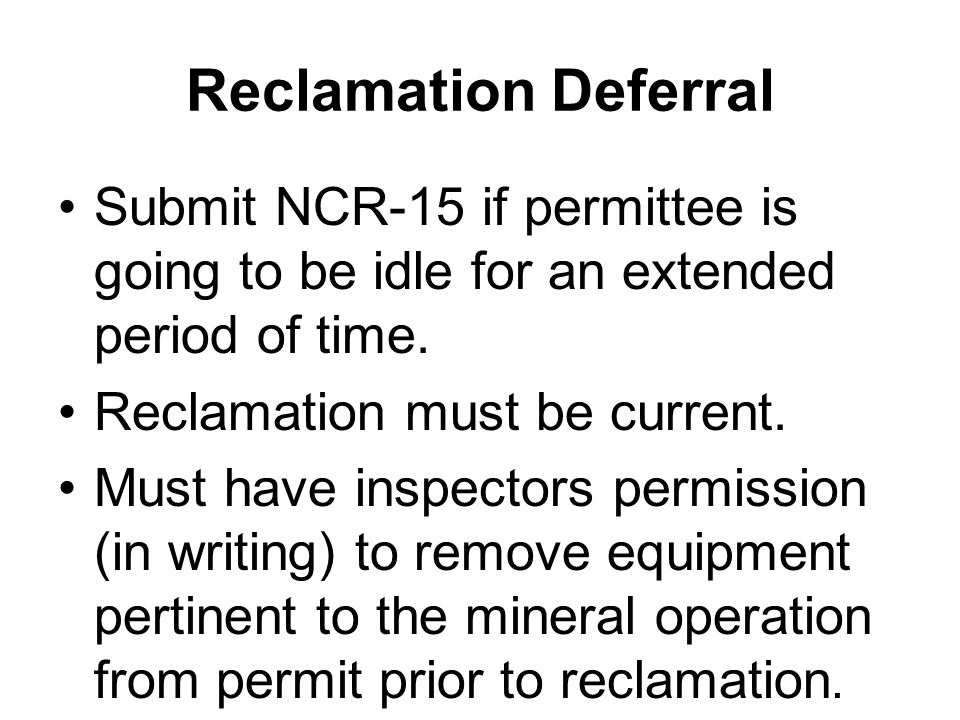 Reclamation Deferral Submit NCR-15 if permittee is going to be idle for an extended period of time.