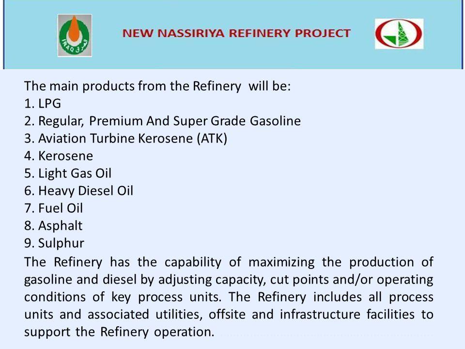 The main products from the Refinery will be: 1. LPG 2. Regular, Premium And Super Grade Gasoline 3. Aviation Turbine Kerosene (ATK) 4. Kerosene 5. Lig