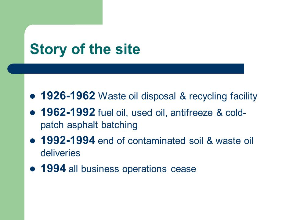 Story of the site 1926-1962 Waste oil disposal & recycling facility 1962-1992 fuel oil, used oil, antifreeze & cold- patch asphalt batching 1992-1994 end of contaminated soil & waste oil deliveries 1994 all business operations cease