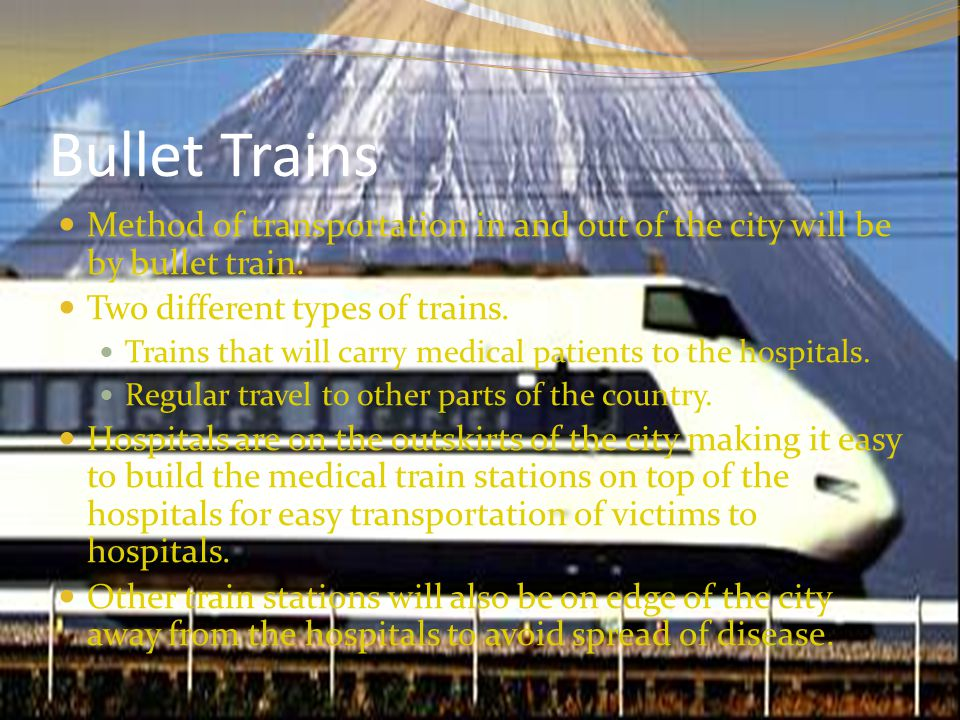Bullet Trains Method of transportation in and out of the city will be by bullet train.