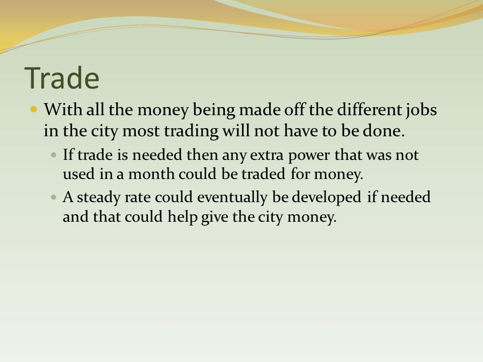 Trade With all the money being made off the different jobs in the city most trading will not have to be done.