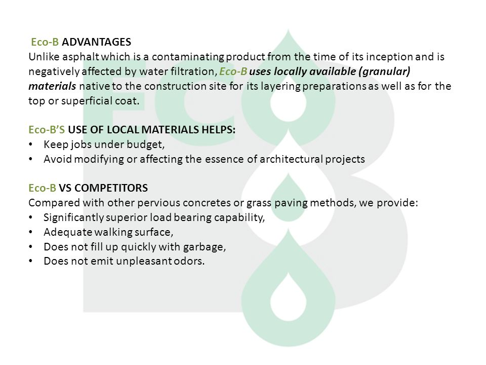 Eco-B ADVANTAGES Unlike asphalt which is a contaminating product from the time of its inception and is negatively affected by water filtration, Eco-B uses locally available (granular) materials native to the construction site for its layering preparations as well as for the top or superficial coat.