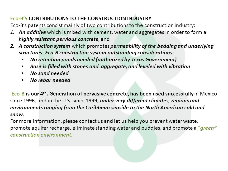 Eco-B'S CONTRIBUTIONS TO THE CONSTRUCTION INDUSTRY Eco-B's patents consist mainly of two contributions to the construction industry: 1.An additive which is mixed with cement, water and aggregates in order to form a highly resistant pervious concrete, and 2.A construction system which promotes permeability of the bedding and underlying structures.