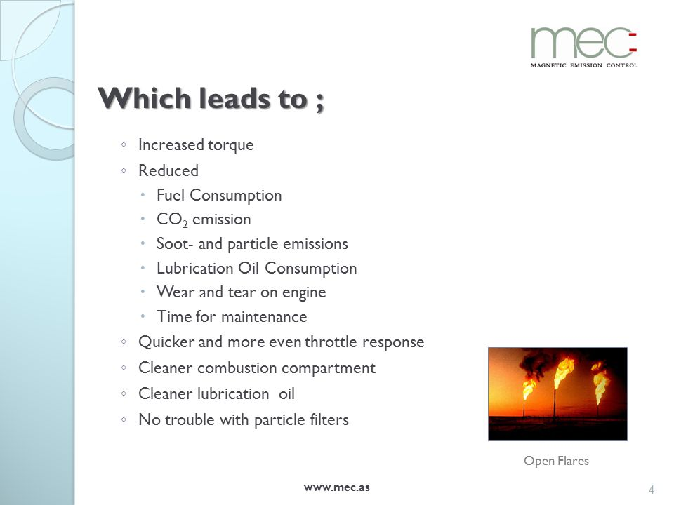 Which leads to ; ◦ Increased torque ◦ Reduced  Fuel Consumption  CO 2 emission  Soot- and particle emissions  Lubrication Oil Consumption  Wear and tear on engine  Time for maintenance ◦ Quicker and more even throttle response ◦ Cleaner combustion compartment ◦ Cleaner lubrication oil ◦ No trouble with particle filters www.mec.as 4 Open Flares