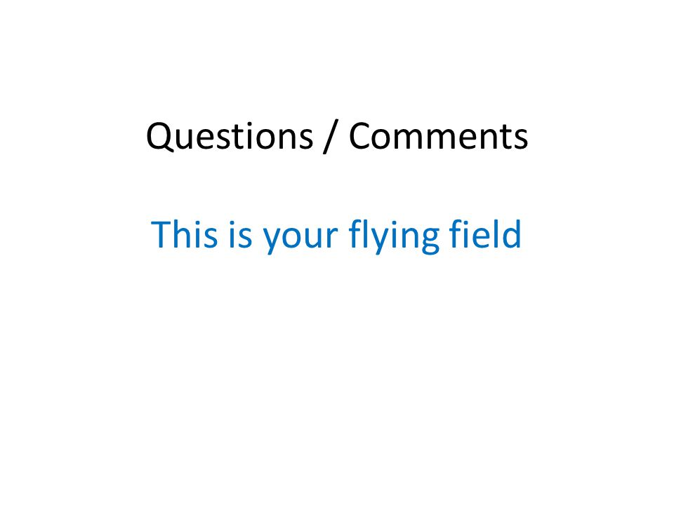 Questions / Comments This is your flying field