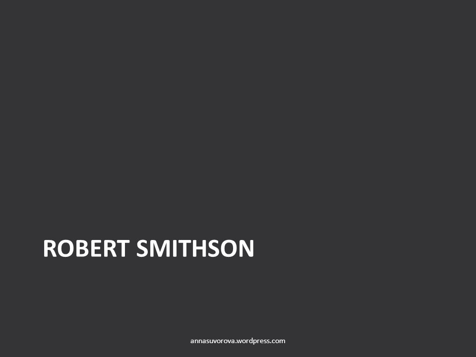 ROBERT SMITHSON annasuvorova.wordpress.com