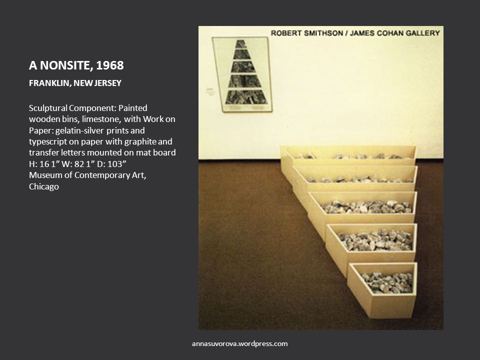 A NONSITE, 1968 FRANKLIN, NEW JERSEY Sculptural Component: Painted wooden bins, limestone, with Work on Paper: gelatin-silver prints and typescript on paper with graphite and transfer letters mounted on mat board H: 16 1 W: 82 1 D: 103 Museum of Contemporary Art, Chicago annasuvorova.wordpress.com