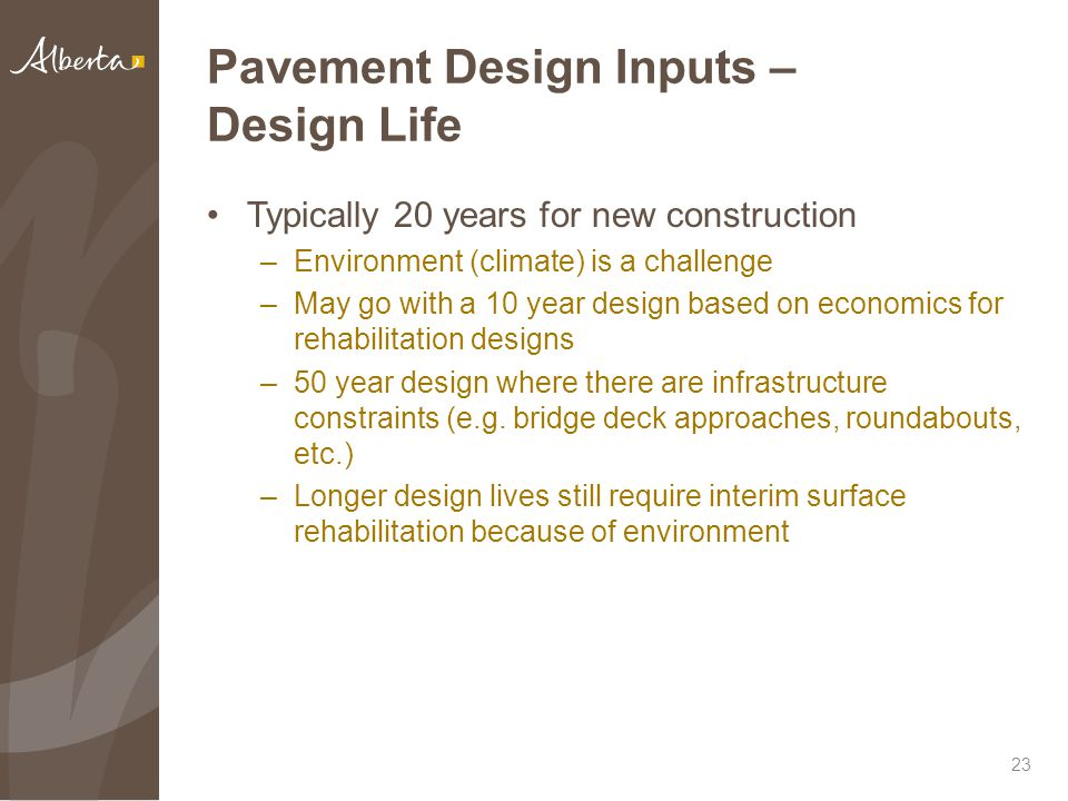 Pavement Design Inputs – Design Life Typically 20 years for new construction –Environment (climate) is a challenge –May go with a 10 year design based on economics for rehabilitation designs –50 year design where there are infrastructure constraints (e.g.
