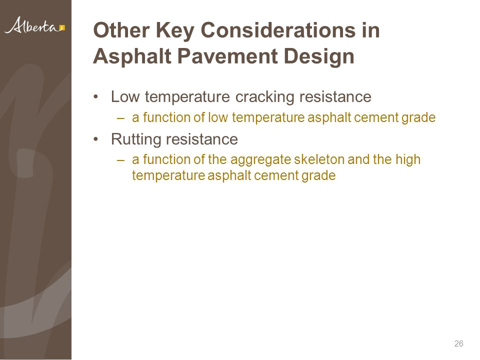 Other Key Considerations in Asphalt Pavement Design Low temperature cracking resistance –a function of low temperature asphalt cement grade Rutting resistance –a function of the aggregate skeleton and the high temperature asphalt cement grade 26