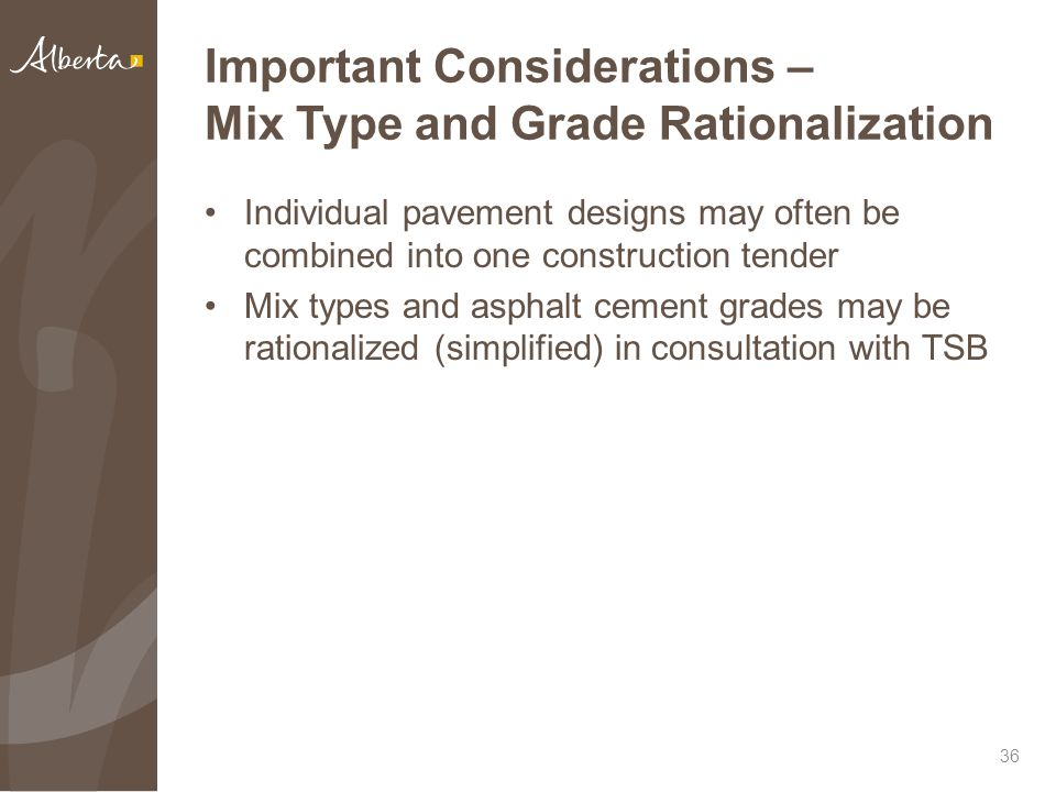 Important Considerations – Mix Type and Grade Rationalization Individual pavement designs may often be combined into one construction tender Mix types and asphalt cement grades may be rationalized (simplified) in consultation with TSB 36