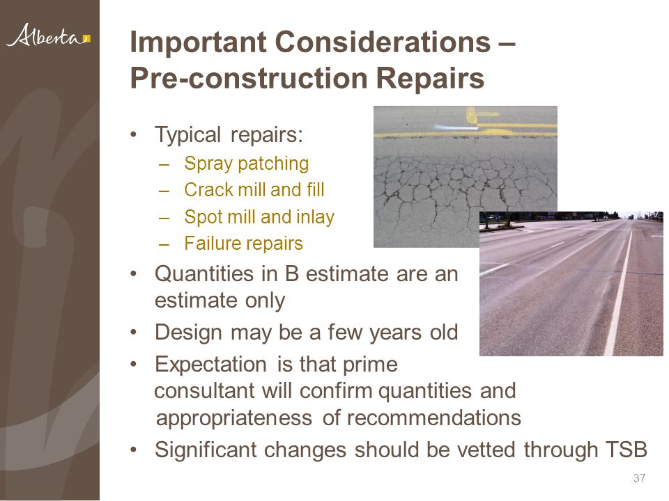 Important Considerations – Pre-construction Repairs Typical repairs: –Spray patching –Crack mill and fill –Spot mill and inlay –Failure repairs Quantities in B estimate are an estimate only Design may be a few years old Expectation is that prime 37 consultant will confirm quantities and appropriateness of recommendations Significant changes should be vetted through TSB