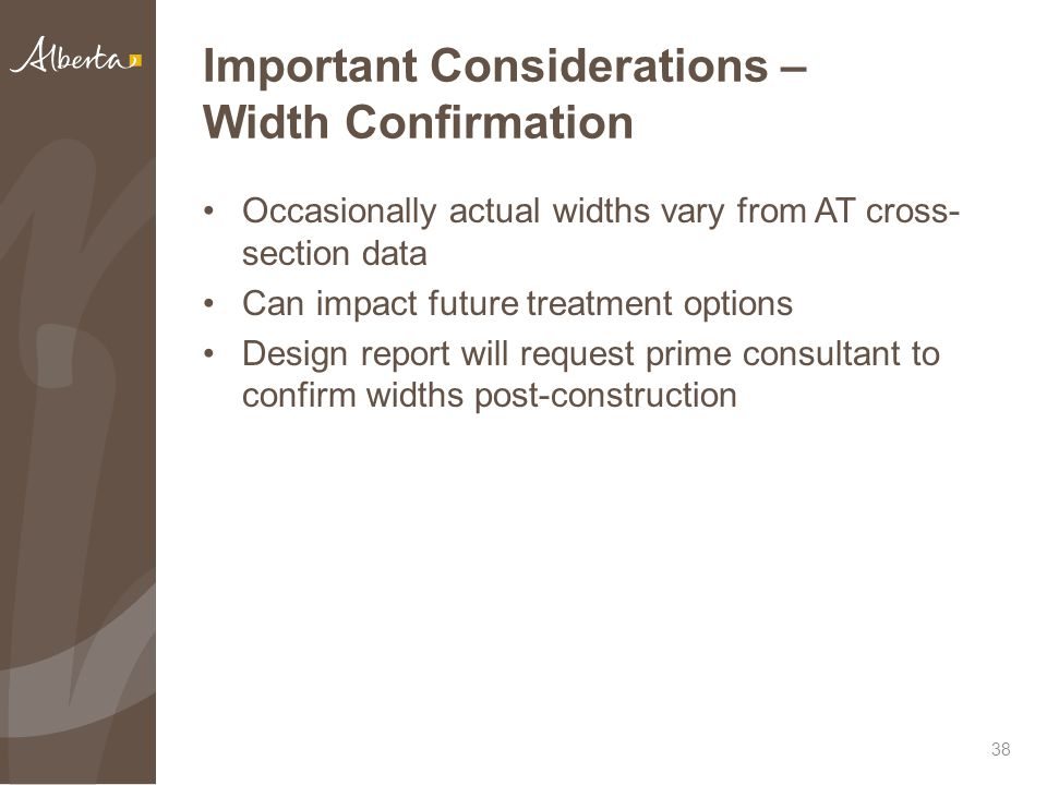Important Considerations – Width Confirmation Occasionally actual widths vary from AT cross- section data Can impact future treatment options Design report will request prime consultant to confirm widths post-construction 38