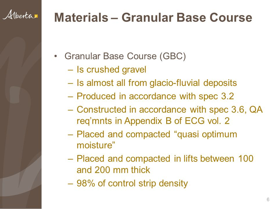 Materials – Granular Base Course Granular Base Course (GBC) –Is crushed gravel –Is almost all from glacio-fluvial deposits –Produced in accordance with spec 3.2 –Constructed in accordance with spec 3.6, QA req'mnts in Appendix B of ECG vol.