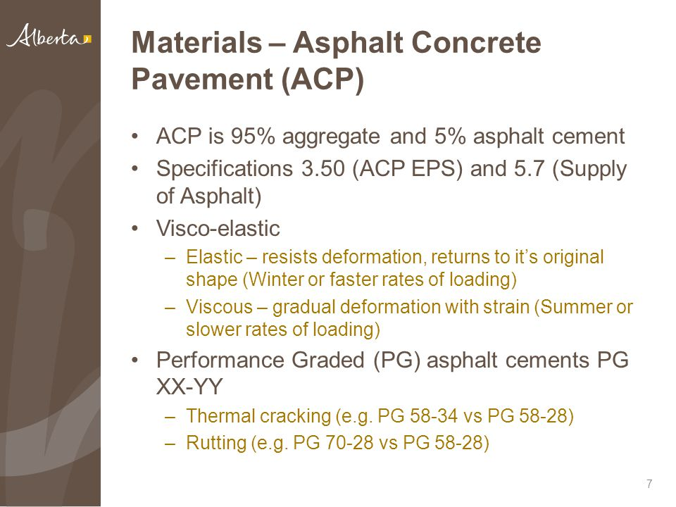 Materials – Asphalt Concrete Pavement (ACP) ACP is 95% aggregate and 5% asphalt cement Specifications 3.50 (ACP EPS) and 5.7 (Supply of Asphalt) Visco-elastic –Elastic – resists deformation, returns to it's original shape (Winter or faster rates of loading) –Viscous – gradual deformation with strain (Summer or slower rates of loading) Performance Graded (PG) asphalt cements PG XX-YY –Thermal cracking (e.g.