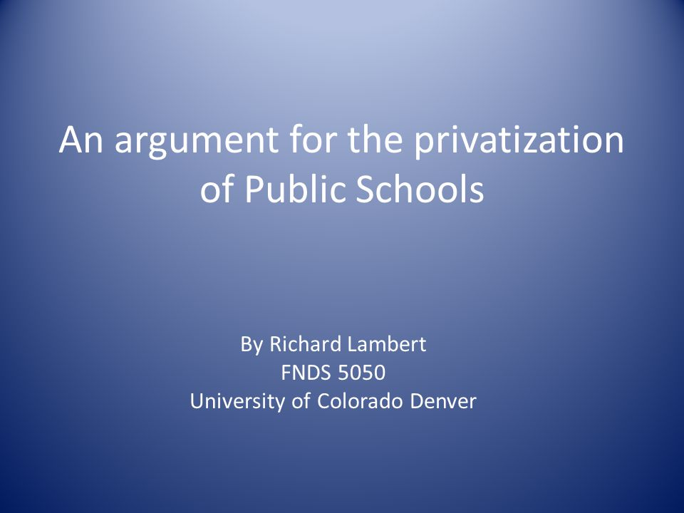An argument for the privatization of Public Schools By Richard Lambert FNDS 5050 University of Colorado Denver