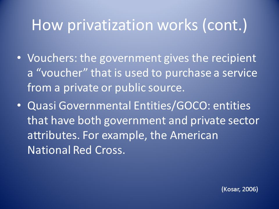 How privatization works (cont.) Vouchers: the government gives the recipient a voucher that is used to purchase a service from a private or public source.