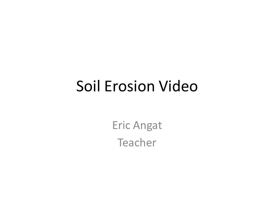 Soil Erosion Video Eric Angat Teacher