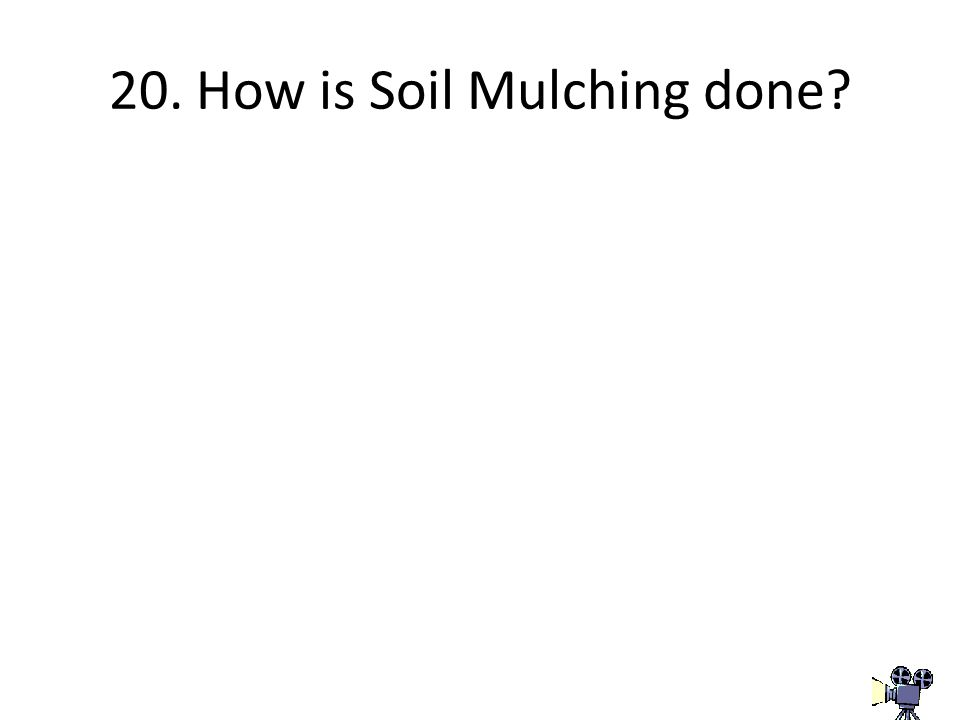 20. How is Soil Mulching done