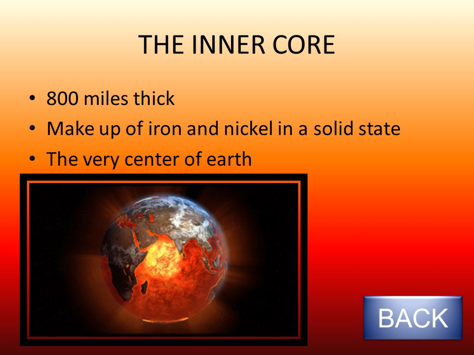 THE OUTERCORE 1400 miles thick Made up of iron and nickel in a liquid state – The metals are backed to tightly in the core that they are not able to move forcing the iron and nickel to be solid.
