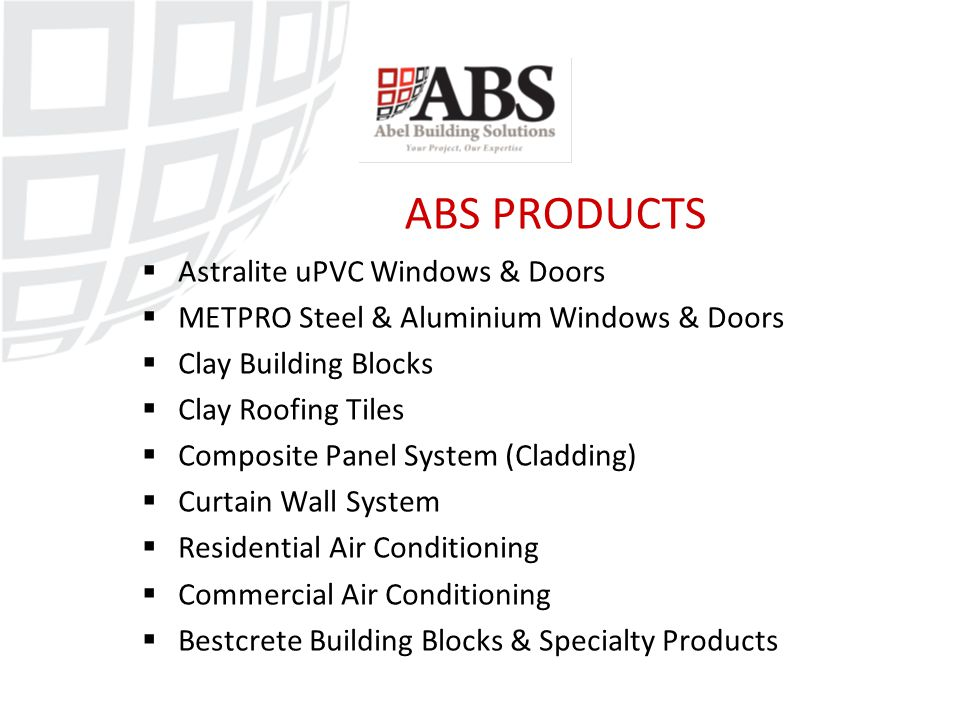 ABS PRODUCTS  Astralite uPVC Windows & Doors  METPRO Steel & Aluminium Windows & Doors  Clay Building Blocks  Clay Roofing Tiles  Composite Panel System (Cladding)  Curtain Wall System  Residential Air Conditioning  Commercial Air Conditioning  Bestcrete Building Blocks & Specialty Products