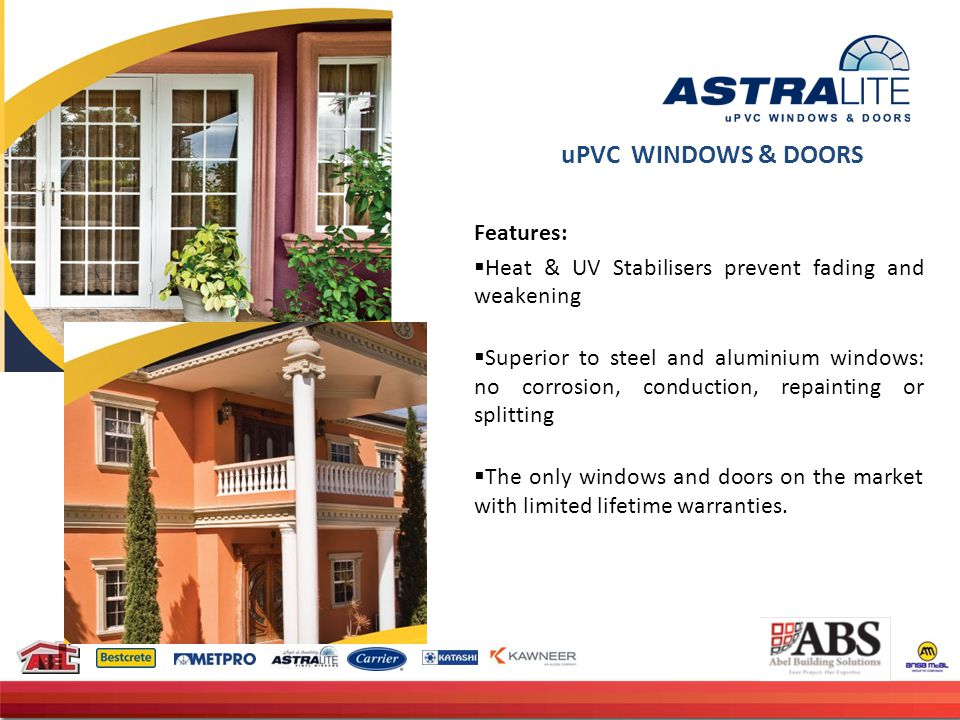 uPVC WINDOWS & DOORS Features:  Heat & UV Stabilisers prevent fading and weakening  Superior to steel and aluminium windows: no corrosion, conduction, repainting or splitting  The only windows and doors on the market with limited lifetime warranties.