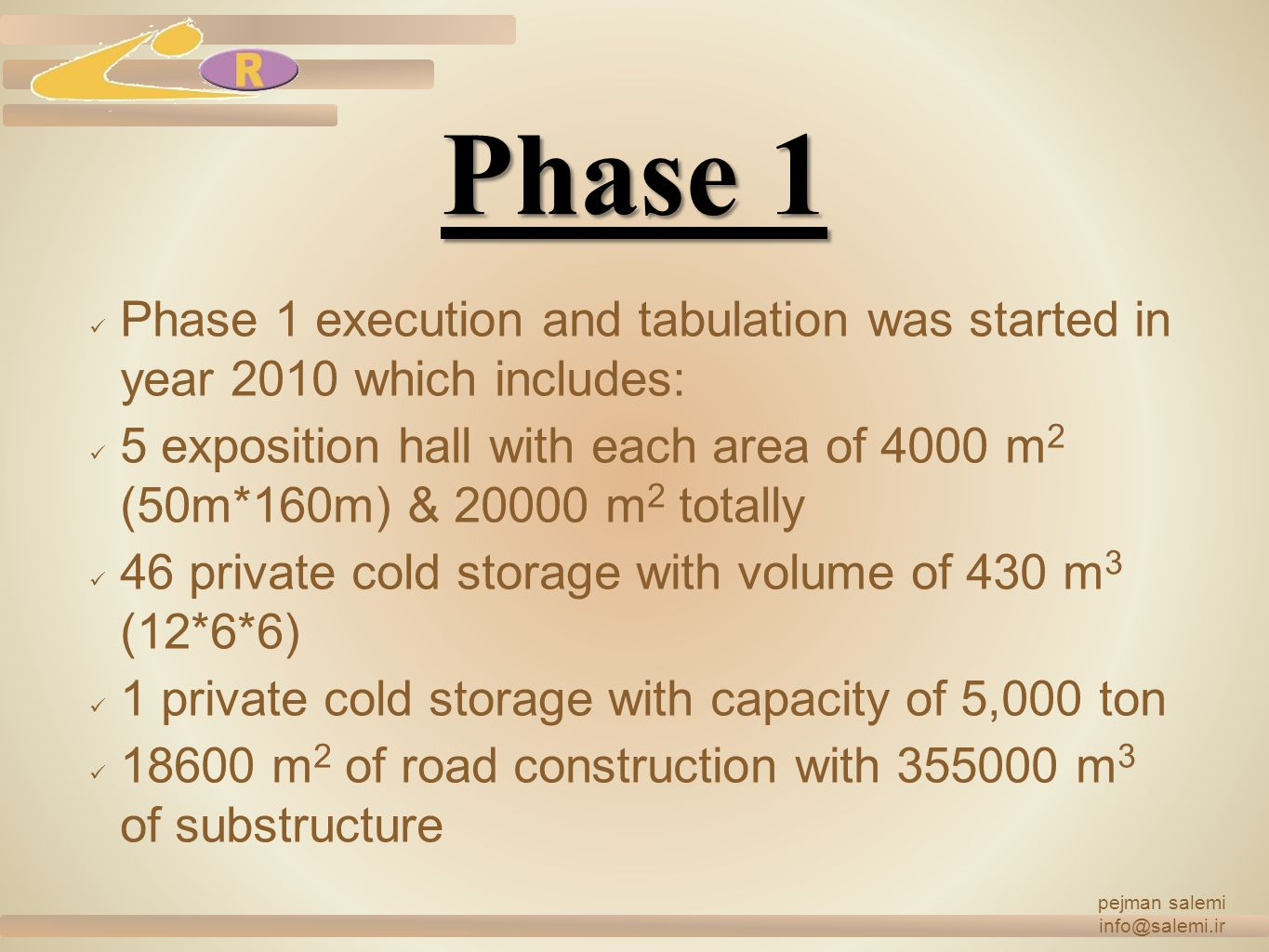 Phase 1 Phase 1 execution and tabulation was started in year 2010 which includes: 5 exposition hall with each area of 4000 m 2 (50m*160m) & 20000 m 2 totally 46 private cold storage with volume of 430 m 3 (12*6*6) 1 private cold storage with capacity of 5,000 ton 18600 m 2 of road construction with 355000 m 3 of substructure pejman salemi info@salemi.ir