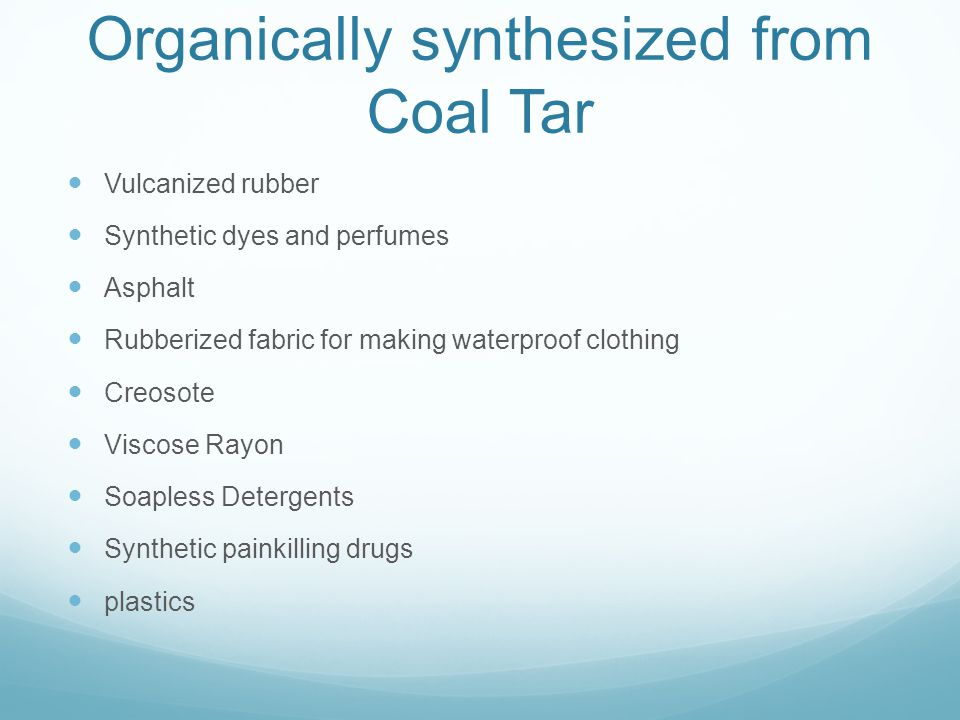 Organically synthesized from Coal Tar Vulcanized rubber Synthetic dyes and perfumes Asphalt Rubberized fabric for making waterproof clothing Creosote Viscose Rayon Soapless Detergents Synthetic painkilling drugs plastics