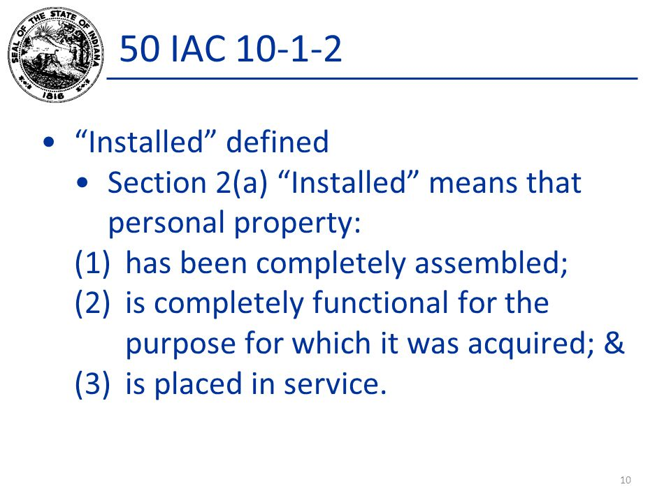 50 IAC 10-1-2 Installed defined Section 2(a) Installed means that personal property: (1)has been completely assembled; (2)is completely functional for the purpose for which it was acquired; & (3)is placed in service.