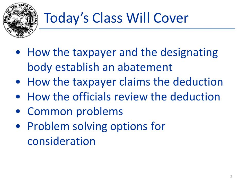 Today's Class Will Cover How the taxpayer and the designating body establish an abatement How the taxpayer claims the deduction How the officials review the deduction Common problems Problem solving options for consideration 2