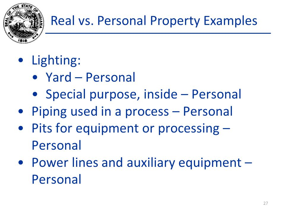Real vs. Personal Property Examples Lighting: Yard – Personal Special purpose, inside – Personal Piping used in a process – Personal Pits for equipmen