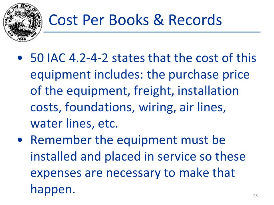 Cost Per Books & Records 50 IAC 4.2-4-2 states that the cost of this equipment includes: the purchase price of the equipment, freight, installation costs, foundations, wiring, air lines, water lines, etc.