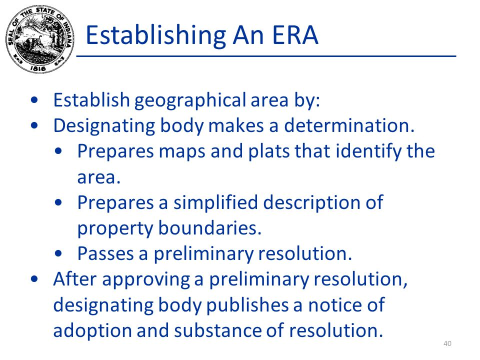Establishing An ERA Establish geographical area by: Designating body makes a determination. Prepares maps and plats that identify the area. Prepares a