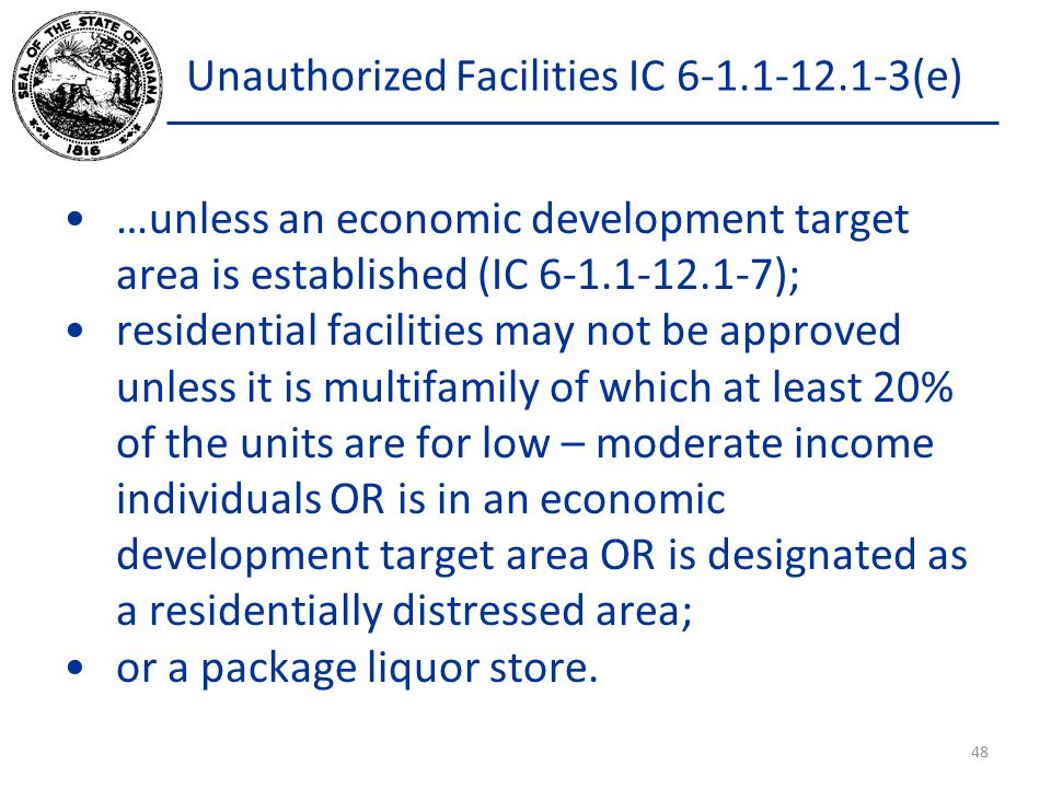 Unauthorized Facilities IC 6-1.1-12.1-3(e) …unless an economic development target area is established (IC 6-1.1-12.1-7); residential facilities may not be approved unless it is multifamily of which at least 20% of the units are for low – moderate income individuals OR is in an economic development target area OR is designated as a residentially distressed area; or a package liquor store.