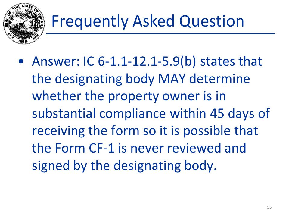 Frequently Asked Question Answer: IC 6-1.1-12.1-5.9(b) states that the designating body MAY determine whether the property owner is in substantial compliance within 45 days of receiving the form so it is possible that the Form CF-1 is never reviewed and signed by the designating body.