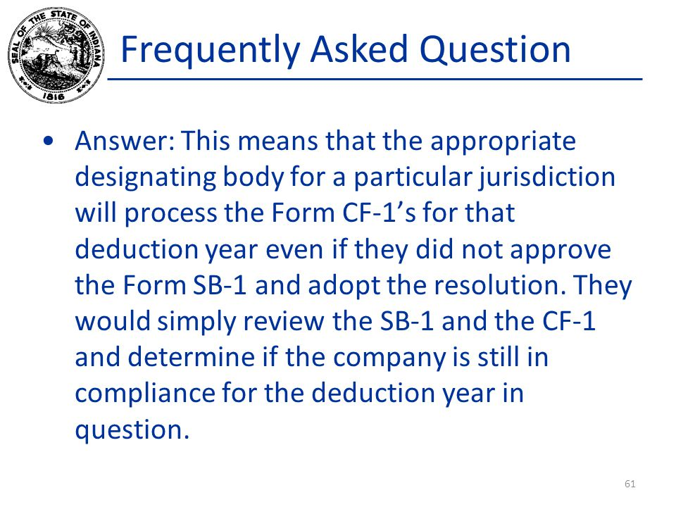 Frequently Asked Question Answer: This means that the appropriate designating body for a particular jurisdiction will process the Form CF-1's for that deduction year even if they did not approve the Form SB-1 and adopt the resolution.
