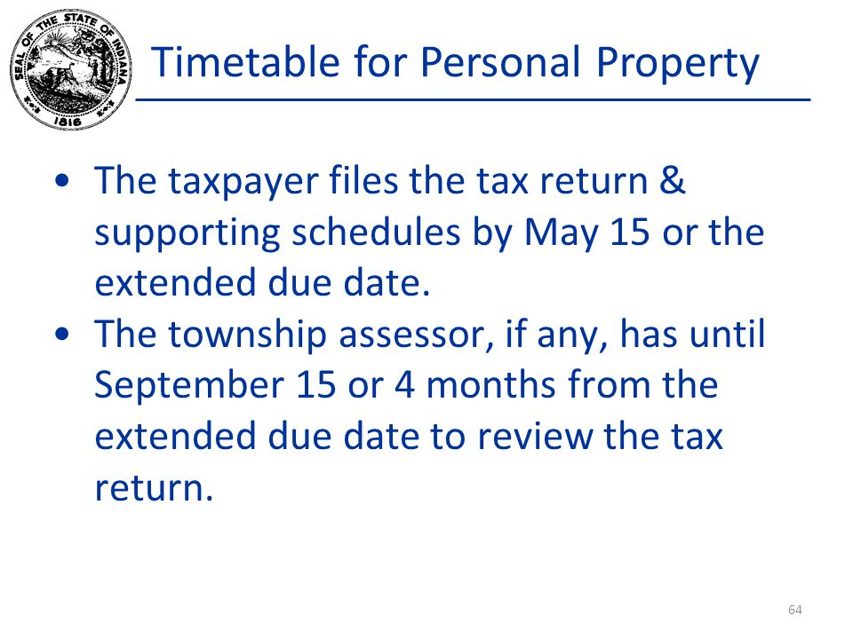 Timetable for Personal Property The taxpayer files the tax return & supporting schedules by May 15 or the extended due date.