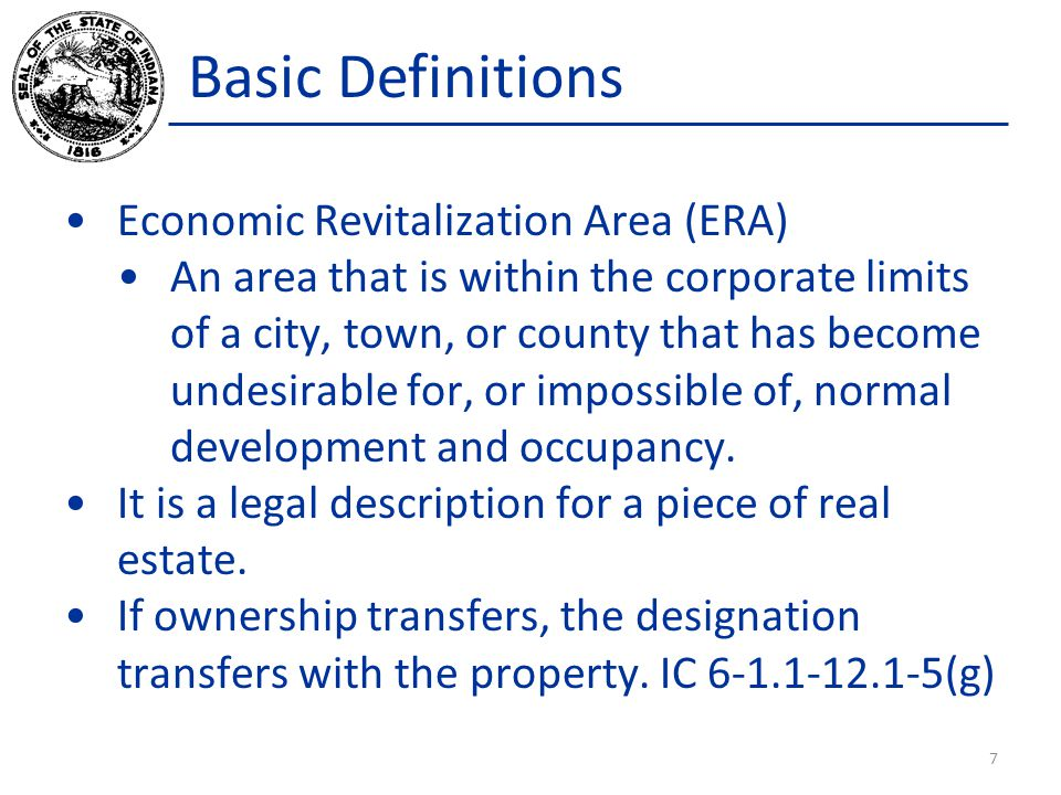 Basic Definitions Economic Revitalization Area (ERA) An area that is within the corporate limits of a city, town, or county that has become undesirable for, or impossible of, normal development and occupancy.